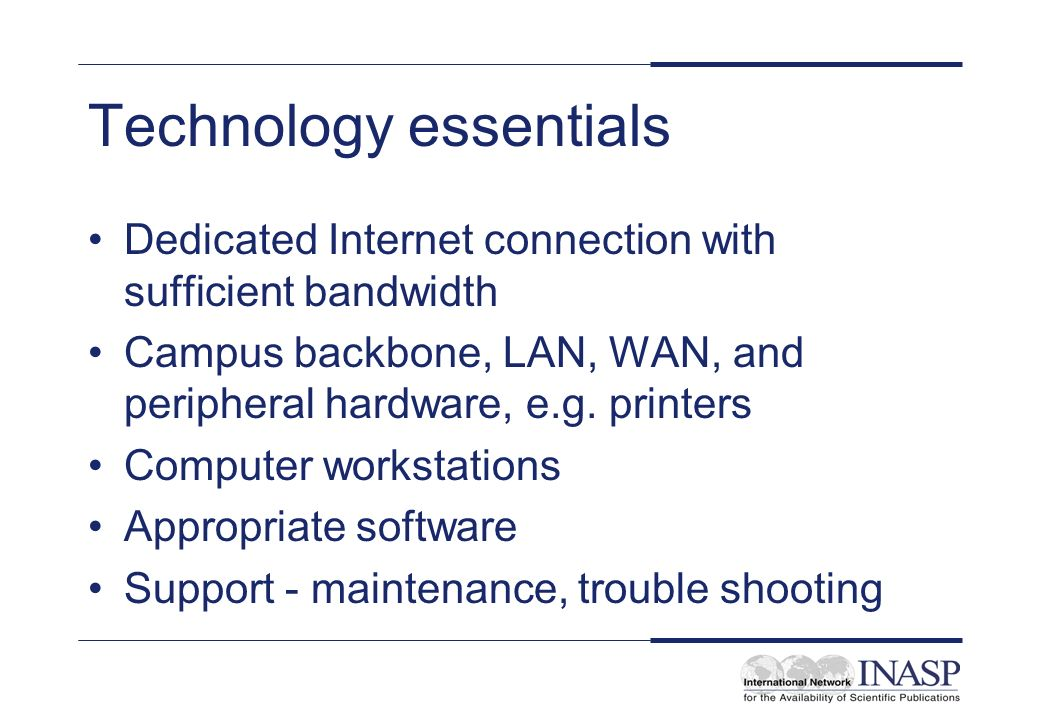 Technology essentials Dedicated Internet connection with sufficient bandwidth Campus backbone, LAN, WAN, and peripheral hardware, e.g.