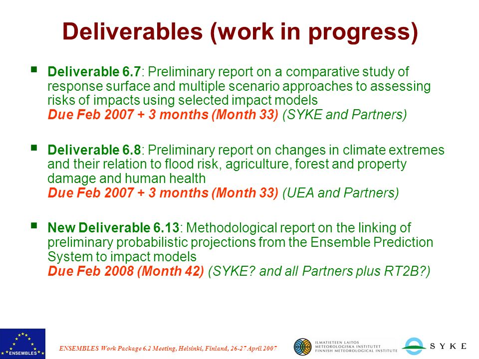 ENSEMBLES Work Package 6.2 Meeting, Helsinki, Finland, 26-27 April 2007 Deliverables (work in progress) Deliverable 6.7: Preliminary report on a comparative study of response surface and multiple scenario approaches to assessing risks of impacts using selected impact models Due Feb 2007 + 3 months (Month 33) (SYKE and Partners) Deliverable 6.8: Preliminary report on changes in climate extremes and their relation to flood risk, agriculture, forest and property damage and human health Due Feb 2007 + 3 months (Month 33) (UEA and Partners) New Deliverable 6.13: Methodological report on the linking of preliminary probabilistic projections from the Ensemble Prediction System to impact models Due Feb 2008 (Month 42) (SYKE.