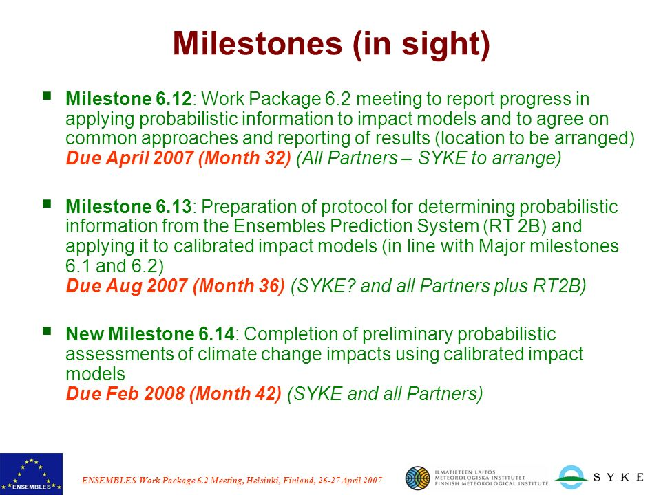 ENSEMBLES Work Package 6.2 Meeting, Helsinki, Finland, 26-27 April 2007 Milestones (in sight) Milestone 6.12: Work Package 6.2 meeting to report progr