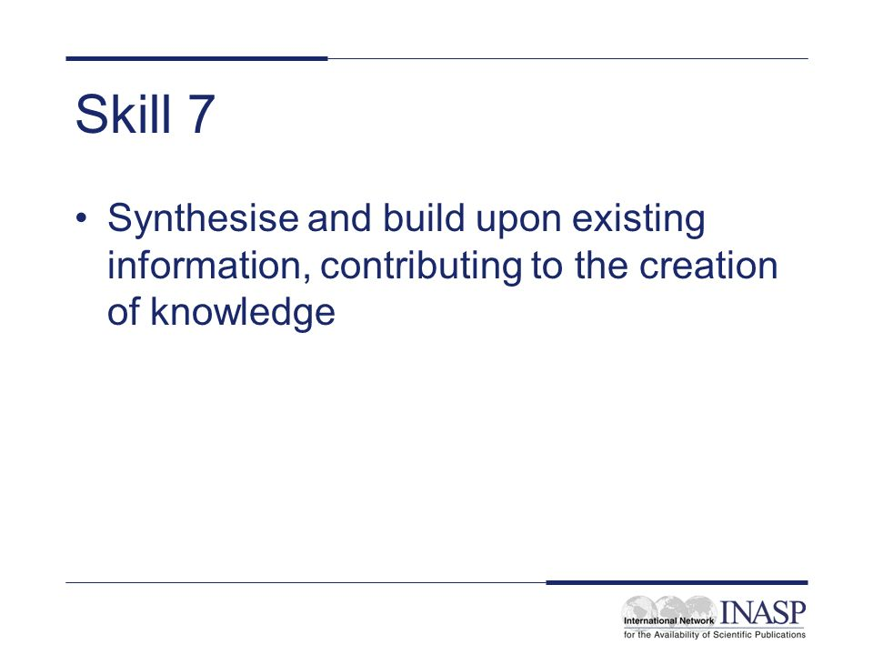 Skill 7 Synthesise and build upon existing information, contributing to the creation of knowledge