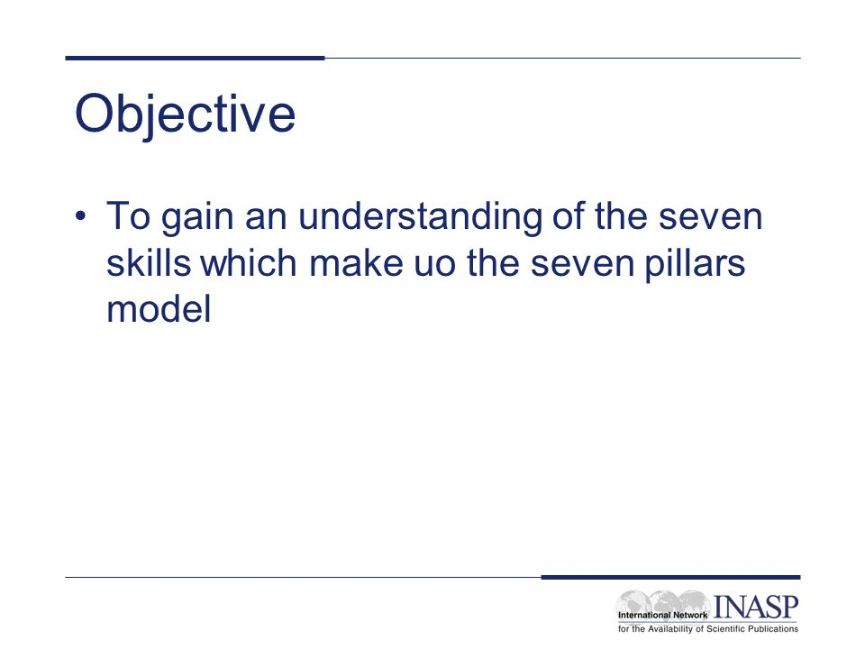 Objective To gain an understanding of the seven skills which make uo the seven pillars model