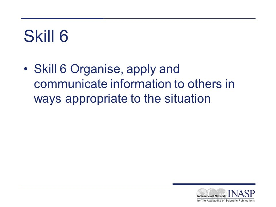 Skill 6 Skill 6 Organise, apply and communicate information to others in ways appropriate to the situation