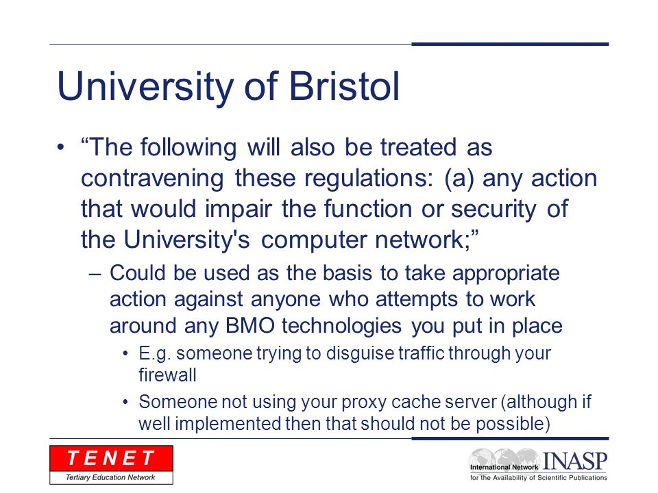 University of Bristol The following will also be treated as contravening these regulations: (a) any action that would impair the function or security of the University s computer network; –Could be used as the basis to take appropriate action against anyone who attempts to work around any BMO technologies you put in place E.g.