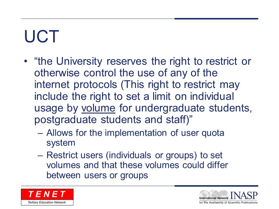 UCT the University reserves the right to restrict or otherwise control the use of any of the internet protocols (This right to restrict may include the right to set a limit on individual usage by volume for undergraduate students, postgraduate students and staff) –Allows for the implementation of user quota system –Restrict users (individuals or groups) to set volumes and that these volumes could differ between users or groups