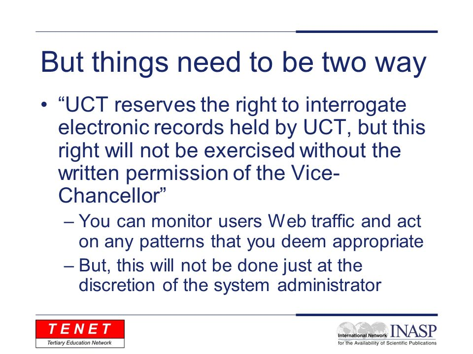 But things need to be two way UCT reserves the right to interrogate electronic records held by UCT, but this right will not be exercised without the written permission of the Vice- Chancellor –You can monitor users Web traffic and act on any patterns that you deem appropriate –But, this will not be done just at the discretion of the system administrator