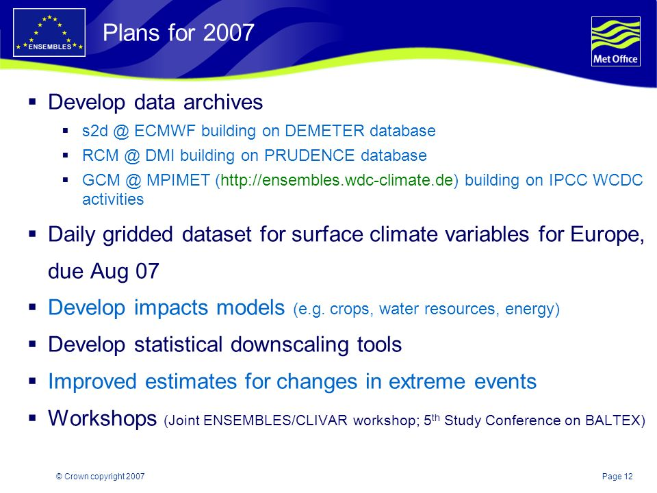 Page 12© Crown copyright 2007 Plans for 2007 Develop data archives s2d @ ECMWF building on DEMETER database RCM @ DMI building on PRUDENCE database GCM @ MPIMET (http://ensembles.wdc-climate.de) building on IPCC WCDC activities Daily gridded dataset for surface climate variables for Europe, due Aug 07 Develop impacts models (e.g.