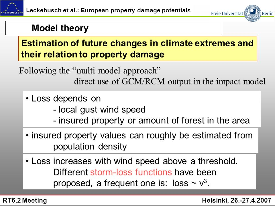 Leckebusch et al.: European property damage potentials RT6.2 Meeting Helsinki, 26.-27.4.2007 Model theory Loss depends on - local gust wind speed - insured property or amount of forest in the area insured property values can roughly be estimated from population density Loss increases with wind speed above a threshold.