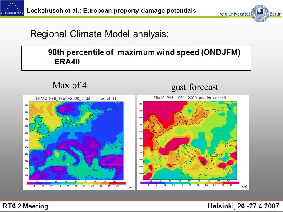 Leckebusch et al.: European property damage potentials RT6.2 Meeting Helsinki, 26.-27.4.2007 98th percentile of maximum wind speed (ONDJFM) ERA40 Regional Climate Model analysis: Max of 4 gust forecast