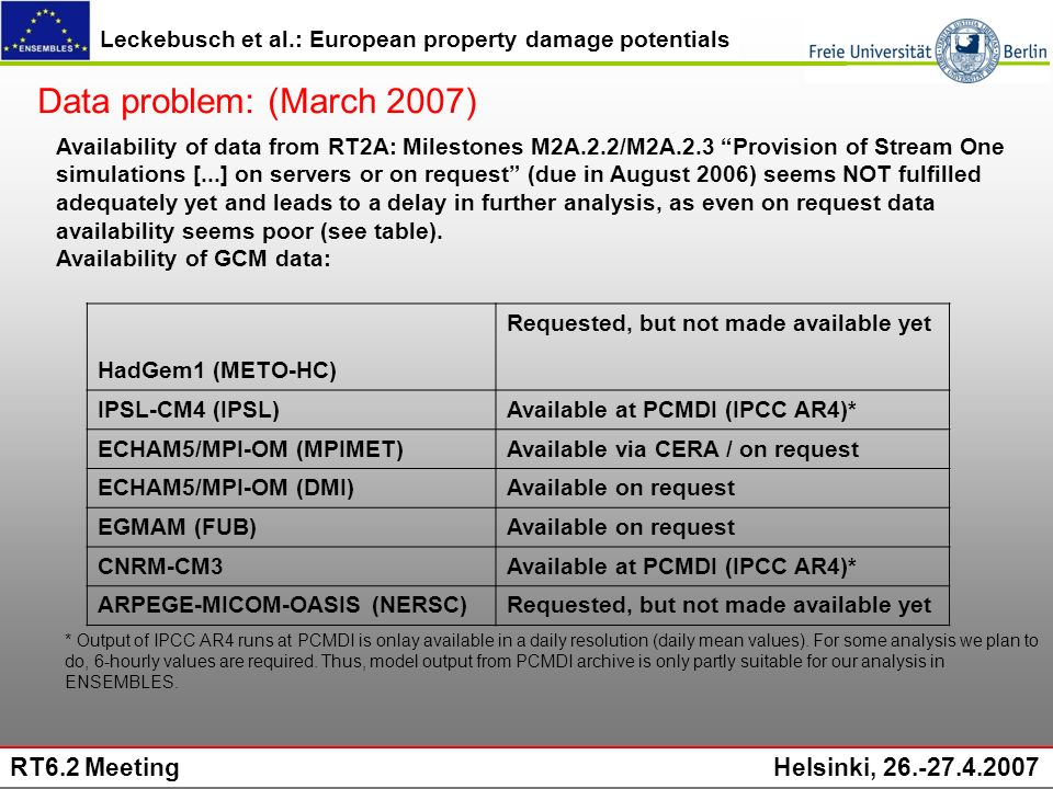 Leckebusch et al.: European property damage potentials RT6.2 Meeting Helsinki, 26.-27.4.2007 Availability of data from RT2A: Milestones M2A.2.2/M2A.2.3 Provision of Stream One simulations [...] on servers or on request (due in August 2006) seems NOT fulfilled adequately yet and leads to a delay in further analysis, as even on request data availability seems poor (see table).