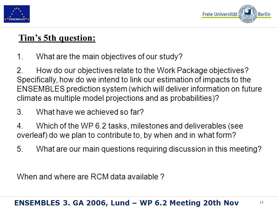 13 ENSEMBLES 3. GA 2006, Lund – WP 6.2 Meeting 20th Nov 1. What are the main objectives of our study? 2. How do our objectives relate to the Work Pack