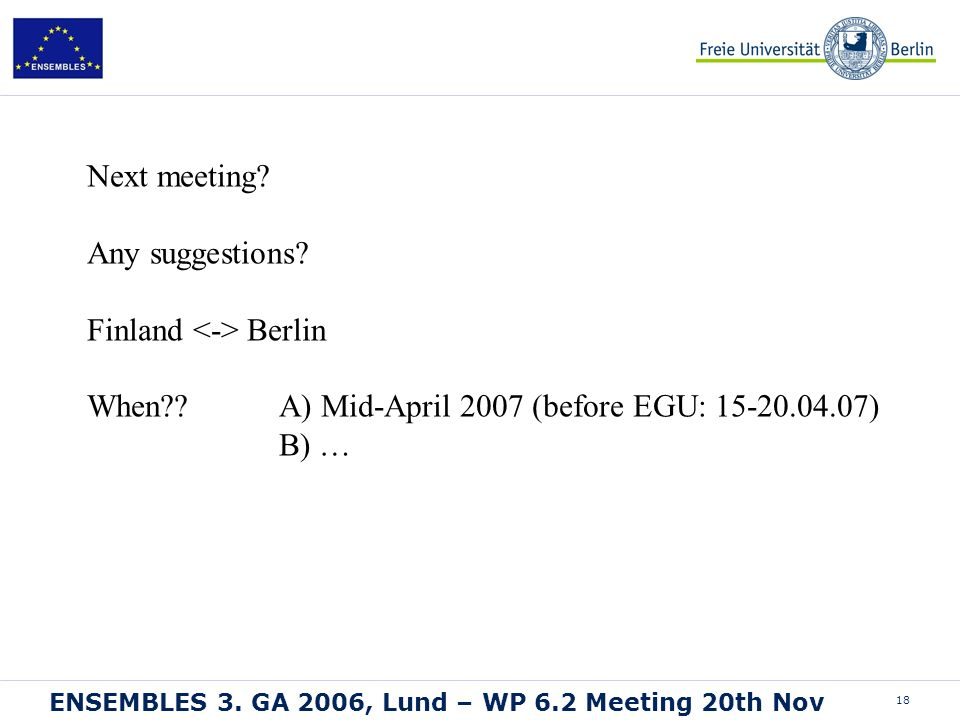18 ENSEMBLES 3. GA 2006, Lund – WP 6.2 Meeting 20th Nov Next meeting? Any suggestions? Finland Berlin When?? A) Mid-April 2007 (before EGU: 15-20.04.0