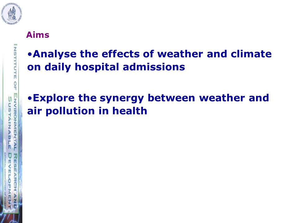 Aims Analyse the effects of weather and climate on daily hospital admissions Explore the synergy between weather and air pollution in health