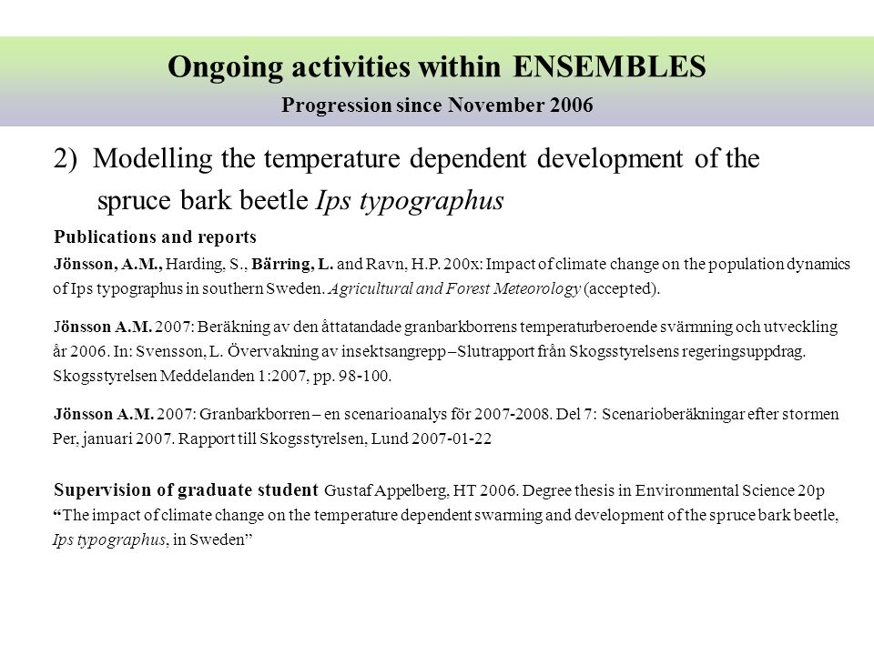 Ongoing activities within ENSEMBLES Progression since November 2006 2) Modelling the temperature dependent development of the spruce bark beetle Ips typographus Publications and reports Jönsson, A.M., Harding, S., Bärring, L.
