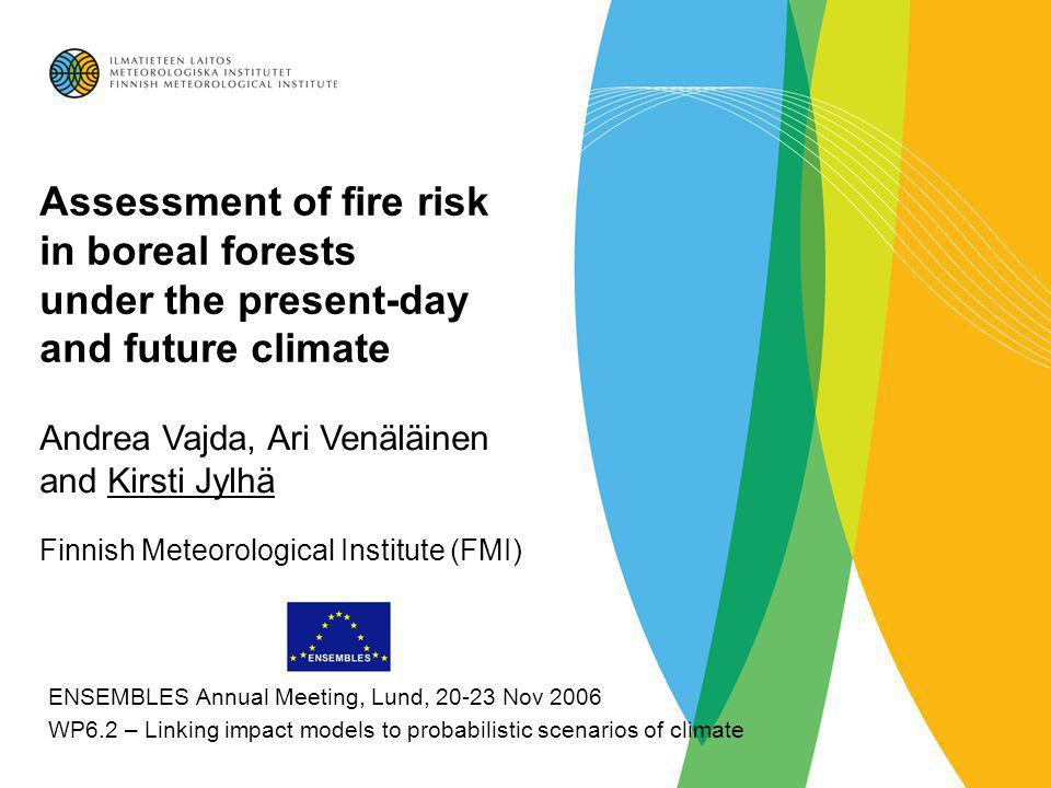 Assessment of fire risk in boreal forests under the present-day and future climate Andrea Vajda, Ari Venäläinen and Kirsti Jylhä Finnish Meteorological Institute (FMI) ENSEMBLES Annual Meeting, Lund, 20-23 Nov 2006 WP6.2 – Linking impact models to probabilistic scenarios of climate