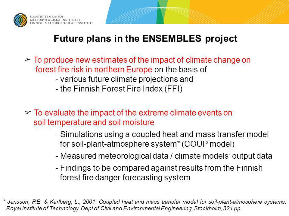 Future plans in the ENSEMBLES project To produce new estimates of the impact of climate change on forest fire risk in northern Europe on the basis of - various future climate projections and - the Finnish Forest Fire Index (FFI) To evaluate the impact of the extreme climate events on soil temperature and soil moisture - Simulations using a coupled heat and mass transfer model for soil-plant-atmosphere system* (COUP model) - Measured meteorological data / climate models output data - Findings to be compared against results from the Finnish forest fire danger forecasting system ___ * Jansson, P.E.