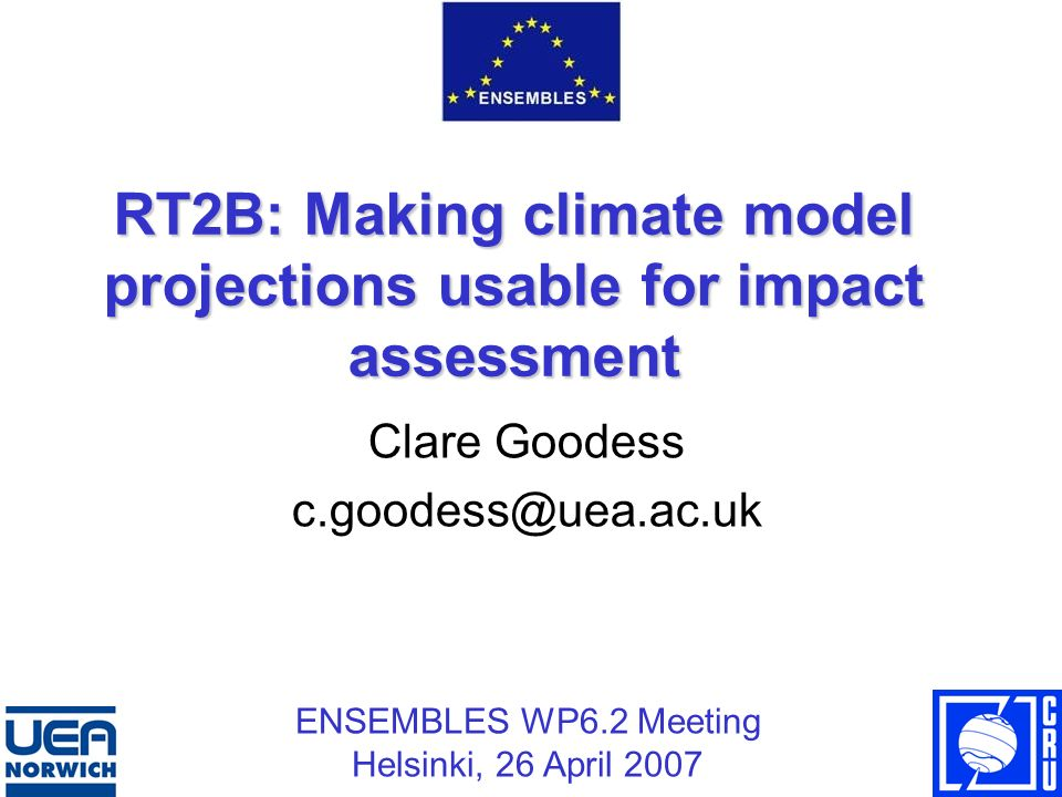 RT2B: Making climate model projections usable for impact assessment Clare Goodess c.goodess@uea.ac.uk ENSEMBLES WP6.2 Meeting Helsinki, 26 April 2007
