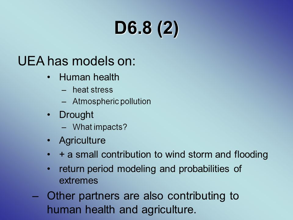 D6.8 (2) UEA has models on: Human health –heat stress –Atmospheric pollution Drought –What impacts.