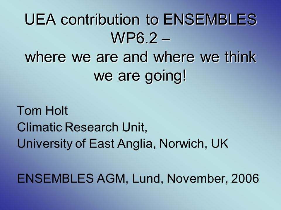 UEA contribution to ENSEMBLES WP6.2 – where we are and where we think we are going! Tom Holt Climatic Research Unit, University of East Anglia, Norwic