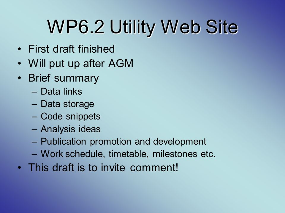 WP6.2 Utility Web Site First draft finished Will put up after AGM Brief summary –Data links –Data storage –Code snippets –Analysis ideas –Publication
