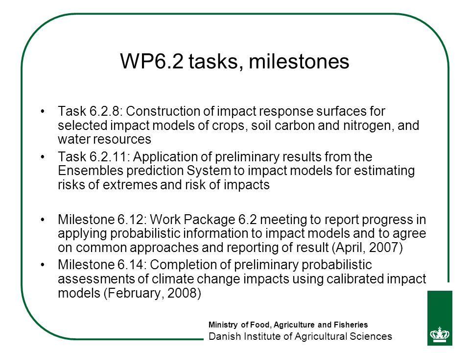 Ministry of Food, Agriculture and Fisheries Danish Institute of Agricultural Sciences WP6.2 tasks, milestones Task 6.2.8: Construction of impact response surfaces for selected impact models of crops, soil carbon and nitrogen, and water resources Task 6.2.11: Application of preliminary results from the Ensembles prediction System to impact models for estimating risks of extremes and risk of impacts Milestone 6.12: Work Package 6.2 meeting to report progress in applying probabilistic information to impact models and to agree on common approaches and reporting of result (April, 2007) Milestone 6.14: Completion of preliminary probabilistic assessments of climate change impacts using calibrated impact models (February, 2008)
