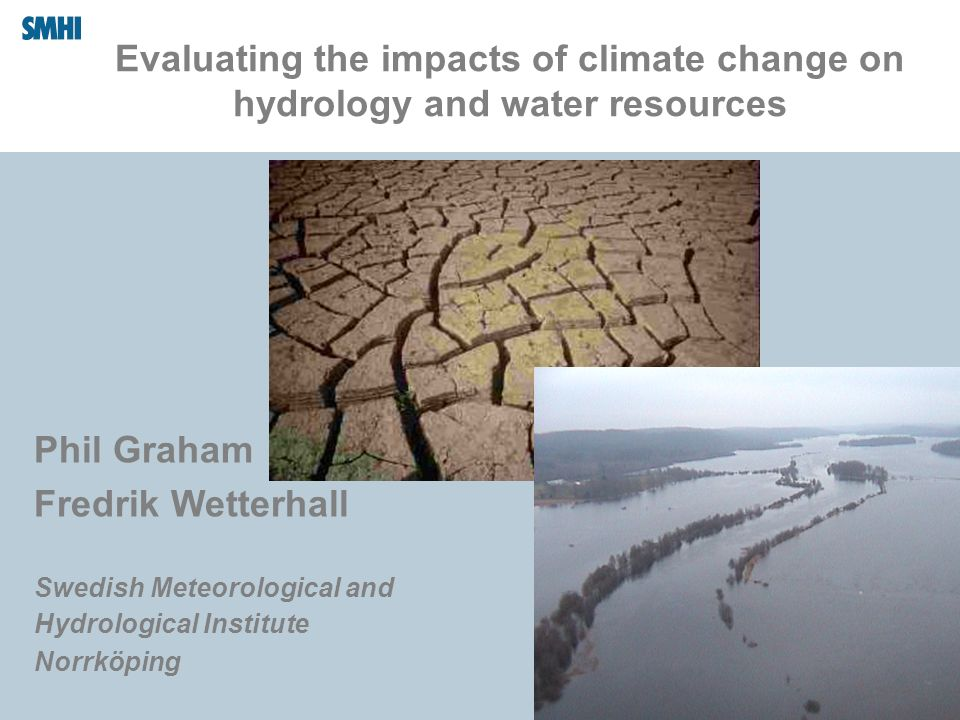 Evaluating the impacts of climate change on hydrology and water resources Phil Graham Fredrik Wetterhall Swedish Meteorological and Hydrological Insti