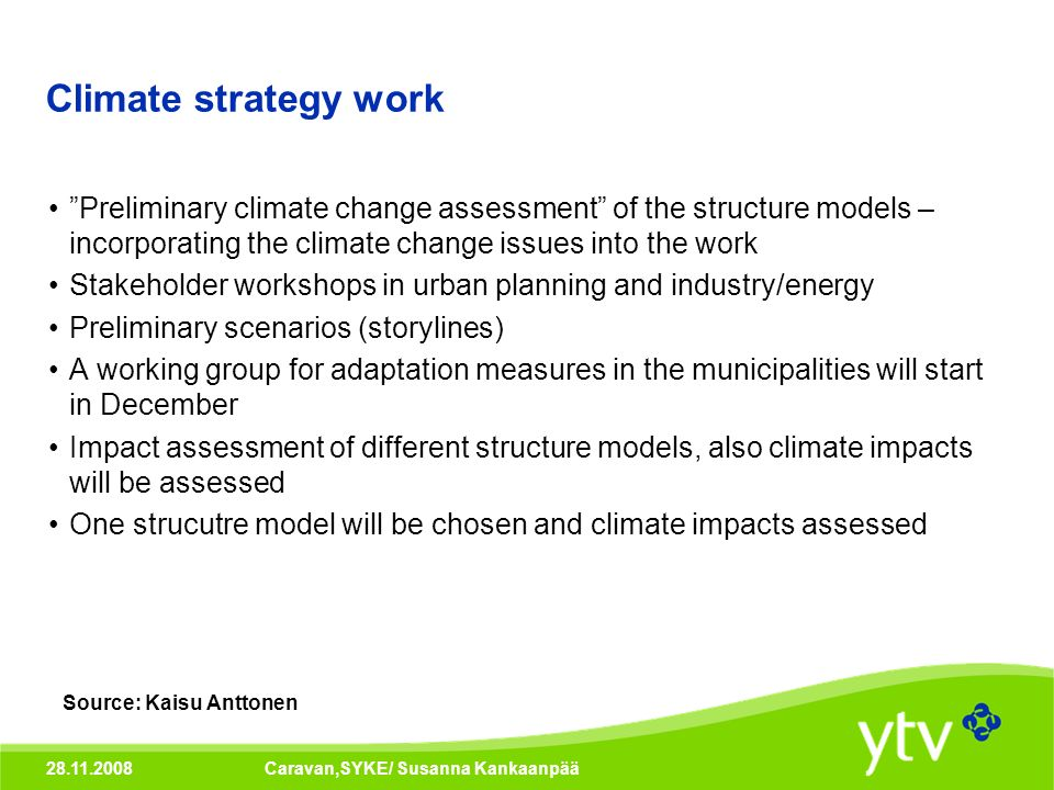28.11.2008Caravan,SYKE/ Susanna Kankaanpää Climate strategy work Preliminary climate change assessment of the structure models – incorporating the climate change issues into the work Stakeholder workshops in urban planning and industry/energy Preliminary scenarios (storylines) A working group for adaptation measures in the municipalities will start in December Impact assessment of different structure models, also climate impacts will be assessed One strucutre model will be chosen and climate impacts assessed Source: Kaisu Anttonen
