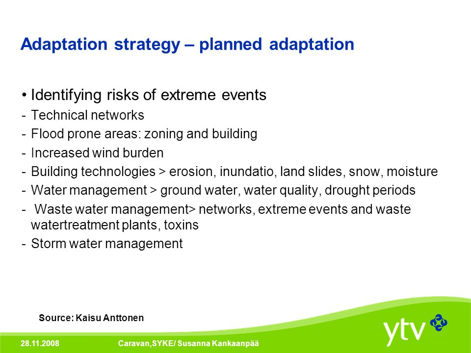 28.11.2008Caravan,SYKE/ Susanna Kankaanpää Adaptation strategy – planned adaptation Identifying risks of extreme events -Technical networks -Flood prone areas: zoning and building -Increased wind burden -Building technologies > erosion, inundatio, land slides, snow, moisture -Water management > ground water, water quality, drought periods - Waste water management> networks, extreme events and waste watertreatment plants, toxins -Storm water management Source: Kaisu Anttonen