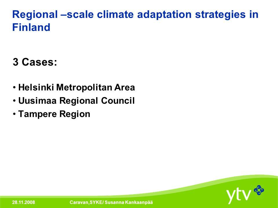 28.11.2008Caravan,SYKE/ Susanna Kankaanpää Regional –scale climate adaptation strategies in Finland 3 Cases: Helsinki Metropolitan Area Uusimaa Region