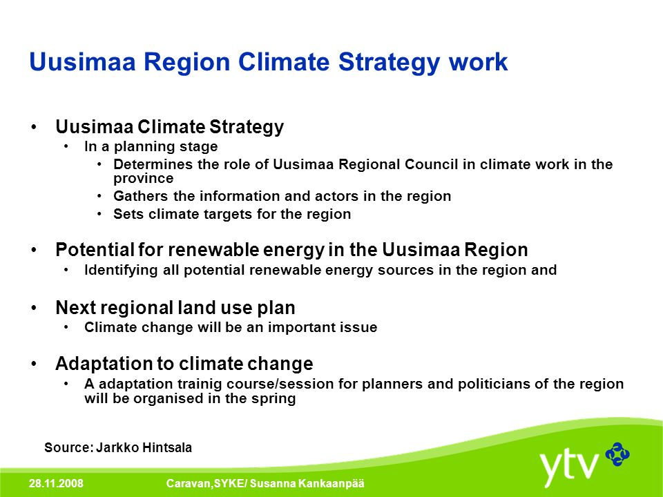 28.11.2008Caravan,SYKE/ Susanna Kankaanpää Uusimaa Region Climate Strategy work Uusimaa Climate Strategy In a planning stage Determines the role of Uusimaa Regional Council in climate work in the province Gathers the information and actors in the region Sets climate targets for the region Potential for renewable energy in the Uusimaa Region Identifying all potential renewable energy sources in the region and Next regional land use plan Climate change will be an important issue Adaptation to climate change A adaptation trainig course/session for planners and politicians of the region will be organised in the spring Source: Jarkko Hintsala