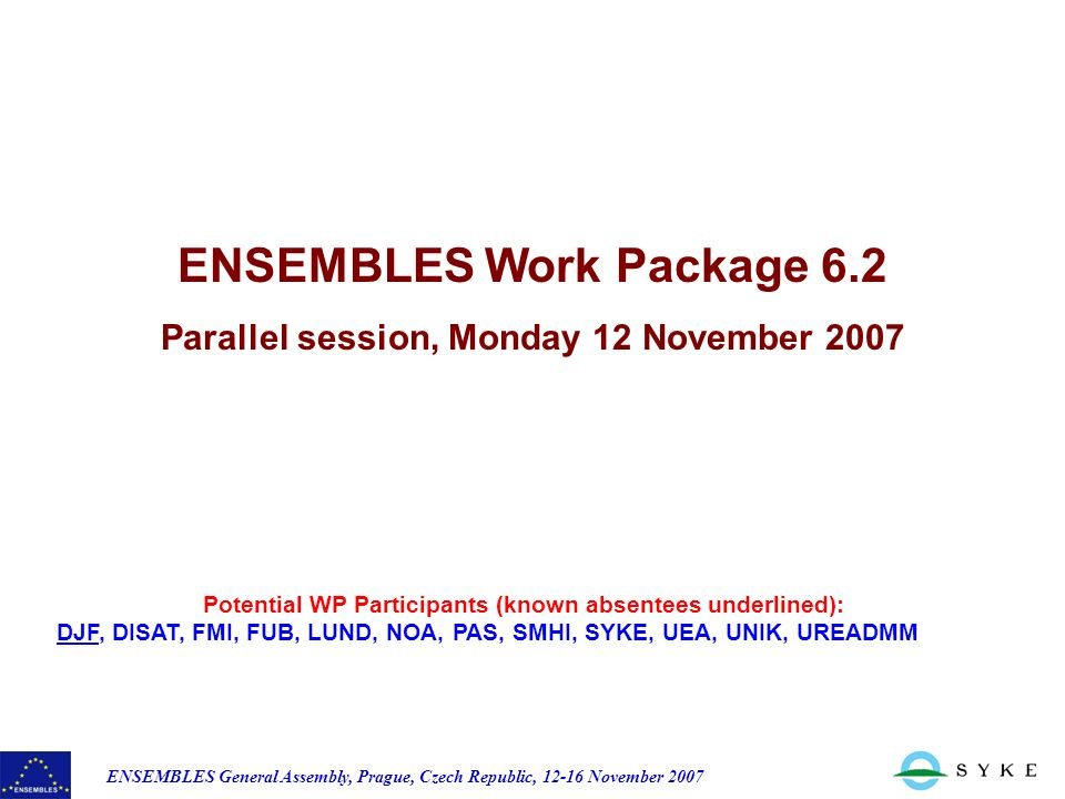 ENSEMBLES General Assembly, Prague, Czech Republic, November 2007 Potential WP Participants (known absentees underlined): DJF, DISAT, FMI, FUB, LUND, NOA, PAS, SMHI, SYKE, UEA, UNIK, UREADMM ENSEMBLES Work Package 6.2 Parallel session, Monday 12 November 2007