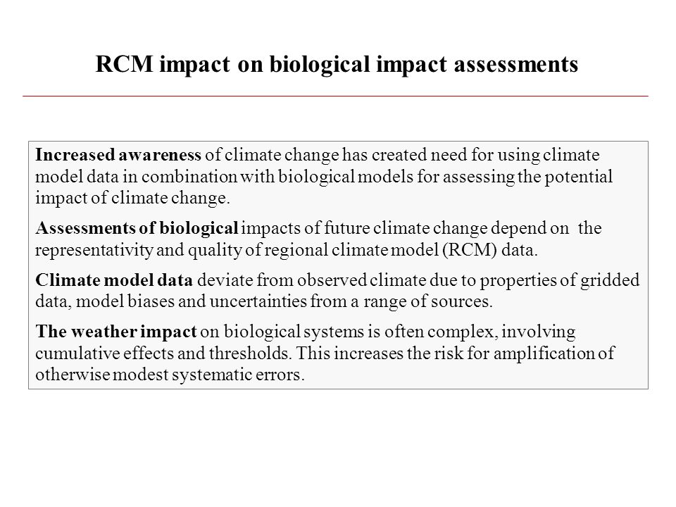 RCM impact on biological impact assessments Increased awareness of climate change has created need for using climate model data in combination with biological models for assessing the potential impact of climate change.