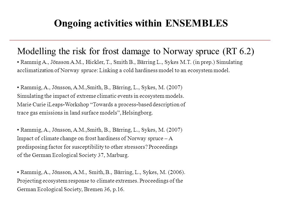 Ongoing activities within ENSEMBLES Modelling the risk for frost damage to Norway spruce (RT 6.2) Rammig A., Jönsson A.M., Hickler, T., Smith B., Bärring L., Sykes M.T.