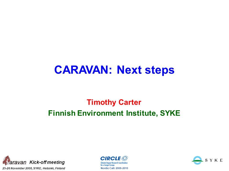 Kick-off meeting 25-26 November 2008, SYKE, Helsinki, Finland Nordic Call: 2008-2010 CARAVAN: Next steps Timothy Carter Finnish Environment Institute,