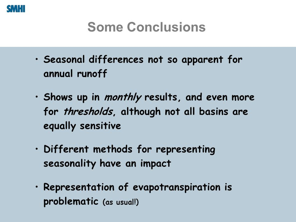 Some Conclusions Seasonal differences not so apparent for annual runoff Shows up in monthly results, and even more for thresholds, although not all basins are equally sensitive Different methods for representing seasonality have an impact Representation of evapotranspiration is problematic (as usual!)