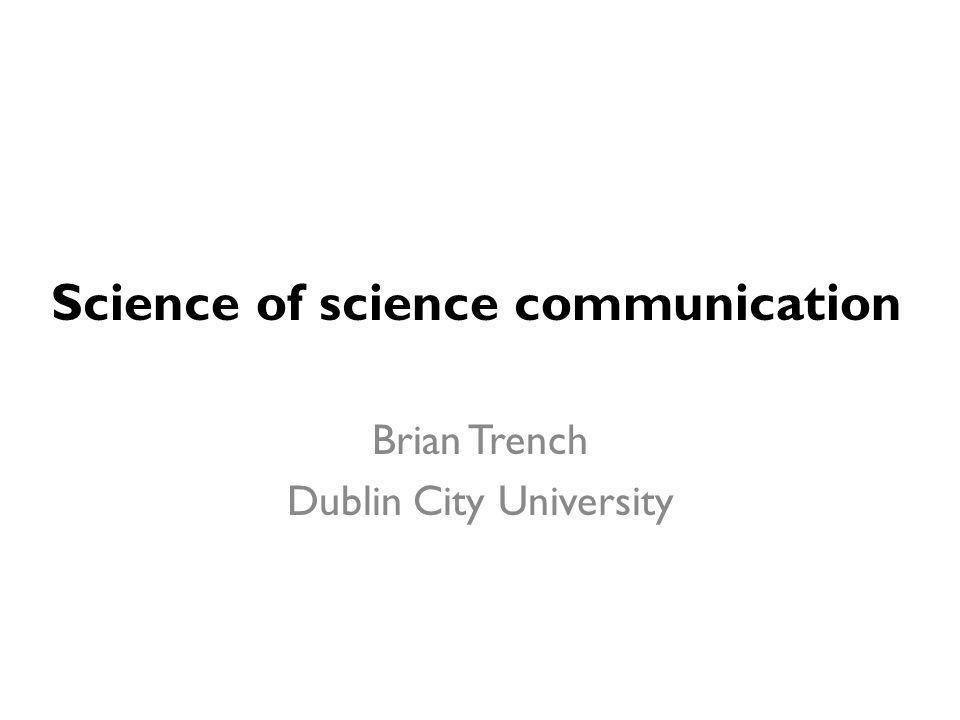 Science of science communication Brian Trench Dublin City University