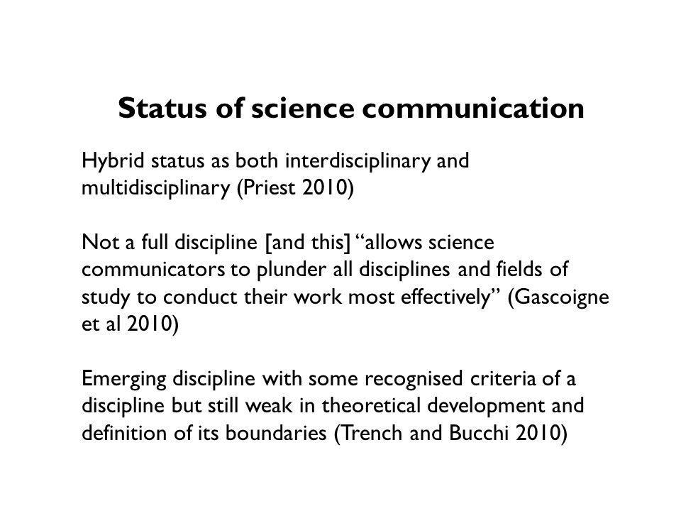 Status of science communication Hybrid status as both interdisciplinary and multidisciplinary (Priest 2010) Not a full discipline [and this] allows science communicators to plunder all disciplines and fields of study to conduct their work most effectively (Gascoigne et al 2010) Emerging discipline with some recognised criteria of a discipline but still weak in theoretical development and definition of its boundaries (Trench and Bucchi 2010)