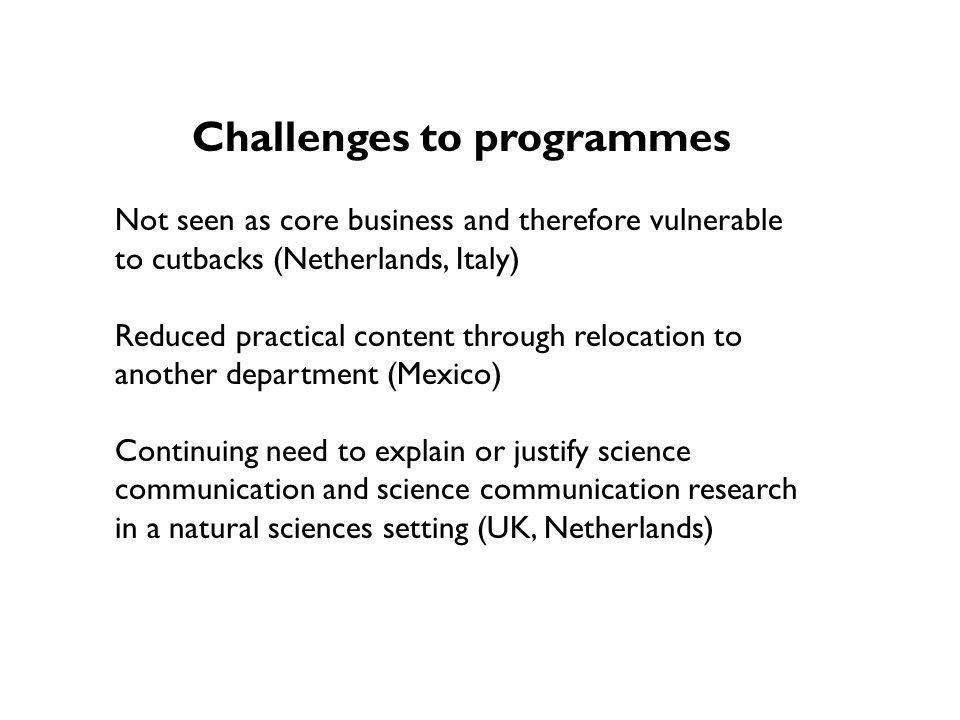 Challenges to programmes Not seen as core business and therefore vulnerable to cutbacks (Netherlands, Italy) Reduced practical content through relocation to another department (Mexico) Continuing need to explain or justify science communication and science communication research in a natural sciences setting (UK, Netherlands)