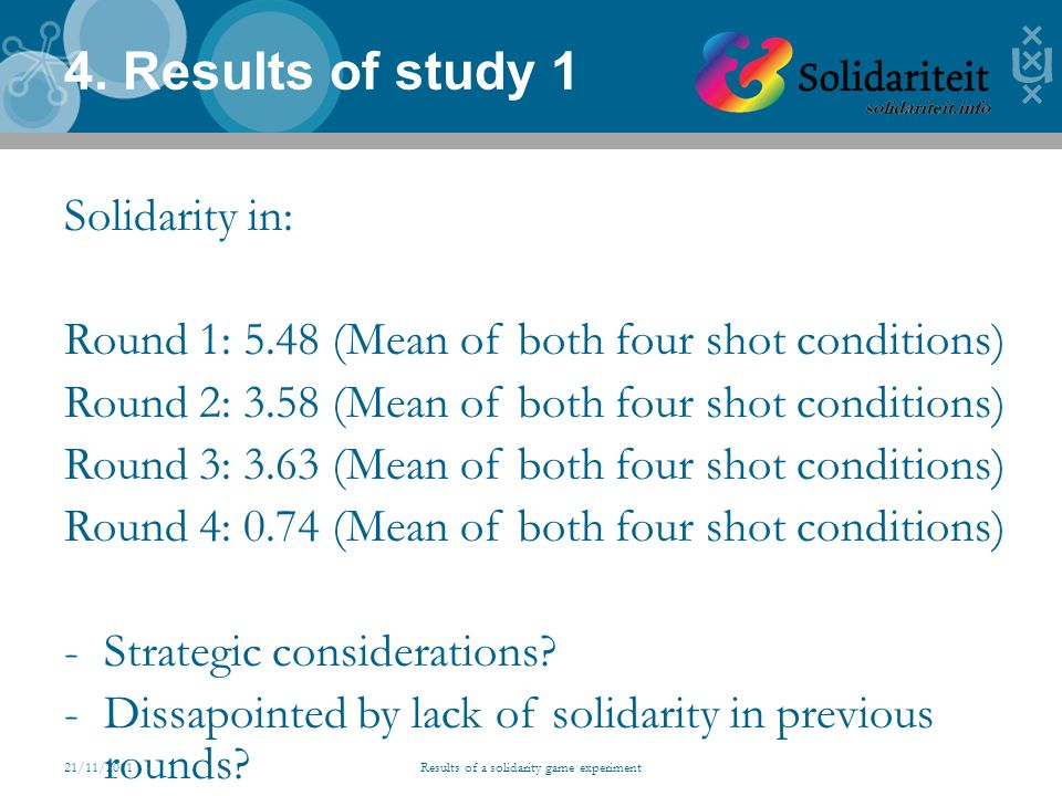 21/11/2011Results of a solidarity game experiment 4. Results of study 1 Solidarity in: Round 1: 5.48 (Mean of both four shot conditions) Round 2: 3.58