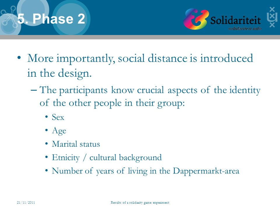 21/11/2011Results of a solidarity game experiment 5. Phase 2 More importantly, social distance is introduced in the design. – The participants know cr