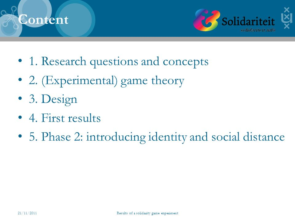 21/11/2011Results of a solidarity game experiment Content 1. Research questions and concepts 2. (Experimental) game theory 3. Design 4. First results