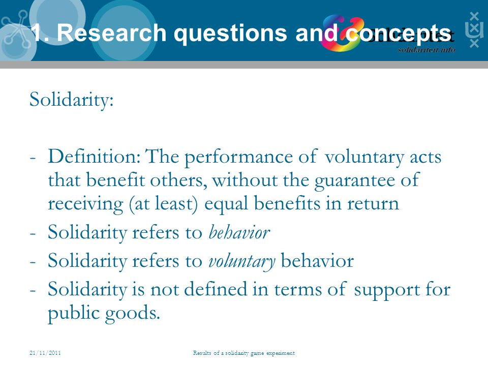 21/11/2011Results of a solidarity game experiment 1. Research questions and concepts Solidarity: -Definition: The performance of voluntary acts that b