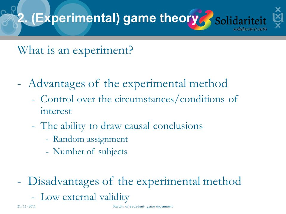 21/11/2011Results of a solidarity game experiment 2. (Experimental) game theory What is an experiment? -Advantages of the experimental method -Control
