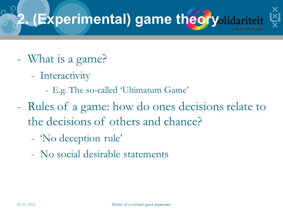 21/11/2011Results of a solidarity game experiment 2. (Experimental) game theory -What is a game? -Interactivity -E.g. The so-called Ultimatum Game -Ru