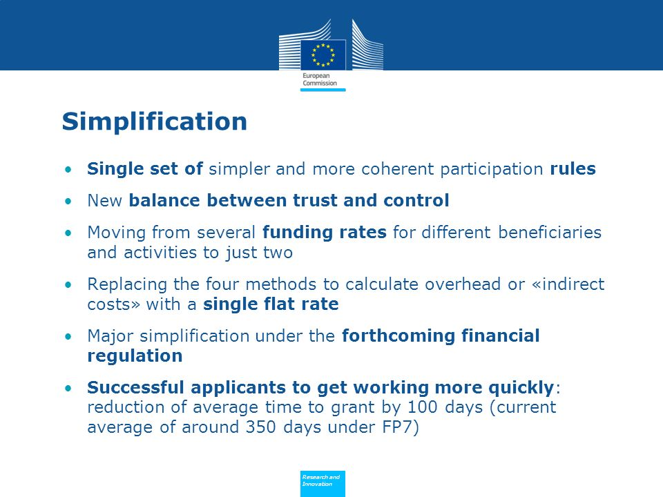 Policy Research and Innovation Research and Innovation Simplification Single set of simpler and more coherent participation rules New balance between trust and control Moving from several funding rates for different beneficiaries and activities to just two Replacing the four methods to calculate overhead or «indirect costs» with a single flat rate Major simplification under the forthcoming financial regulation Successful applicants to get working more quickly: reduction of average time to grant by 100 days (current average of around 350 days under FP7)