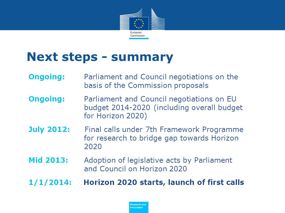 Policy Research and Innovation Research and Innovation Next steps - summary Ongoing: Parliament and Council negotiations on the basis of the Commission proposals Ongoing: Parliament and Council negotiations on EU budget 2014-2020 (including overall budget for Horizon 2020) July 2012: Final calls under 7th Framework Programme for research to bridge gap towards Horizon 2020 Mid 2013: Adoption of legislative acts by Parliament and Council on Horizon 2020 1/1/2014: Horizon 2020 starts, launch of first calls