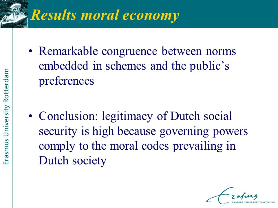 Results moral economy Remarkable congruence between norms embedded in schemes and the publics preferences Conclusion: legitimacy of Dutch social security is high because governing powers comply to the moral codes prevailing in Dutch society