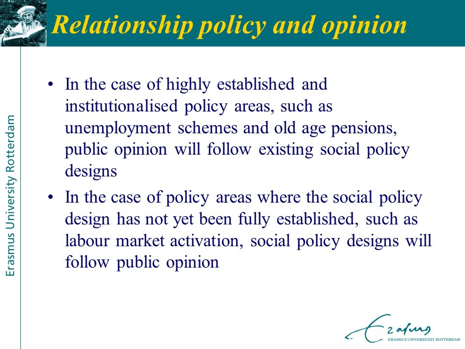 Relationship policy and opinion In the case of highly established and institutionalised policy areas, such as unemployment schemes and old age pensions, public opinion will follow existing social policy designs In the case of policy areas where the social policy design has not yet been fully established, such as labour market activation, social policy designs will follow public opinion