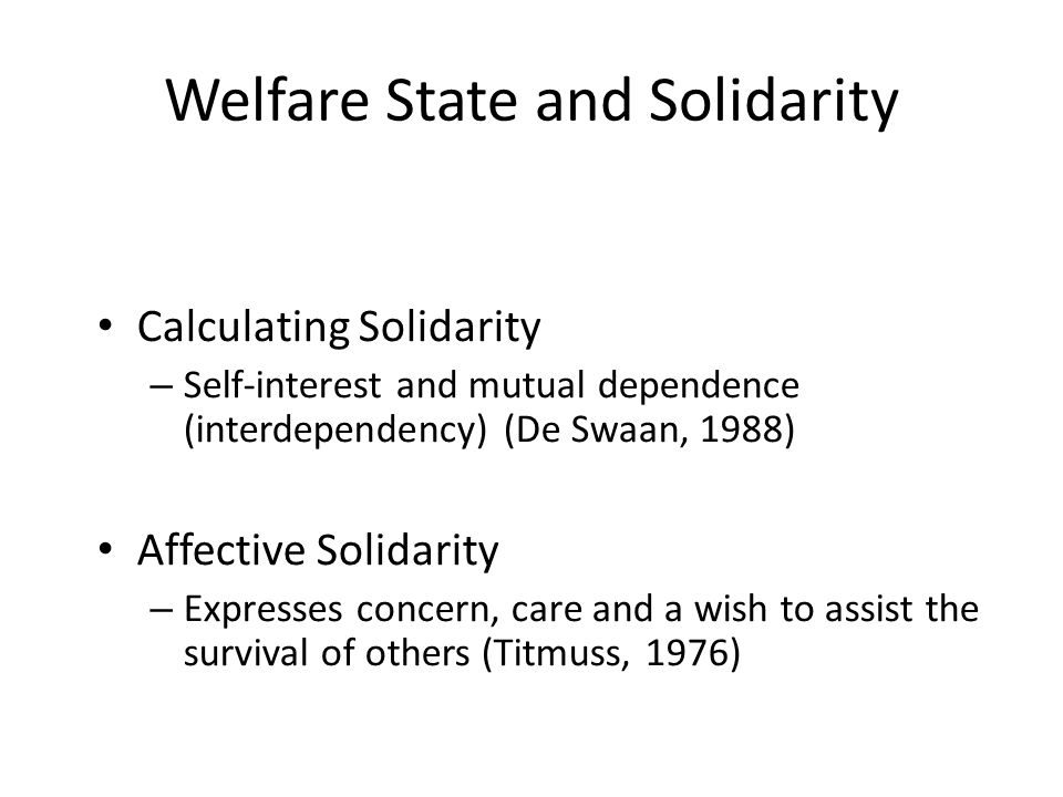 Welfare State and Solidarity Calculating Solidarity – Self-interest and mutual dependence (interdependency) (De Swaan, 1988) Affective Solidarity – Expresses concern, care and a wish to assist the survival of others (Titmuss, 1976)