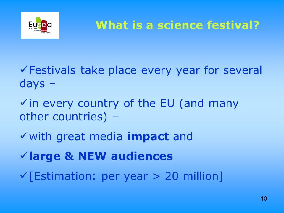 10 Festivals take place every year for several days – in every country of the EU (and many other countries) – with great media impact and large & NEW