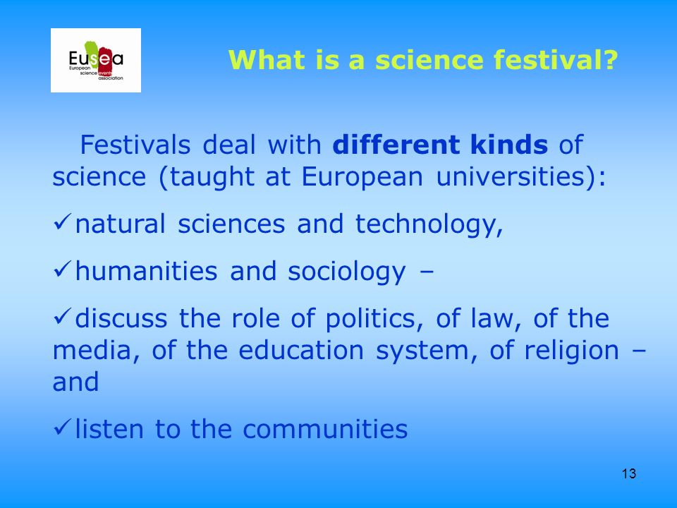 13 Festivals deal with different kinds of science (taught at European universities): natural sciences and technology, humanities and sociology – discu